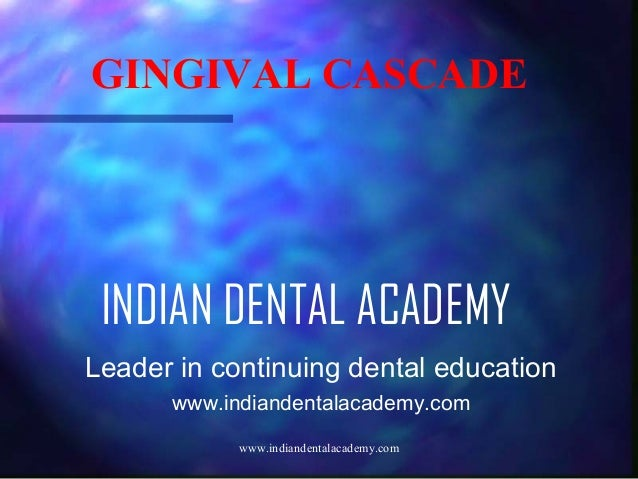 GINGIVAL CASCADE  INDIAN DENTAL ACADEMY Leader in continuing dental education www.indiandentalacademy.com www.indiandental...