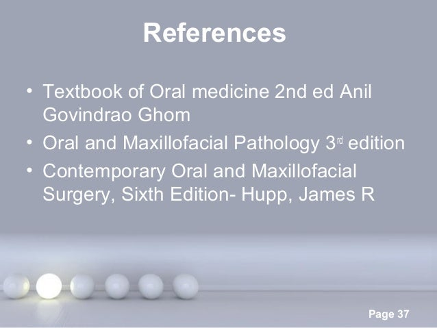 Powerpoint Templates Page 37 References • Textbook of Oral medicine 2nd ed Anil Govindrao Ghom • Oral and Maxillofacial Pa...