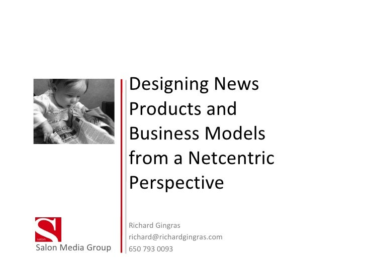 Designing News Products and Business Models from a Netcentric Perspective Richard Gingras [email_address] 650 793 0093 Sal...