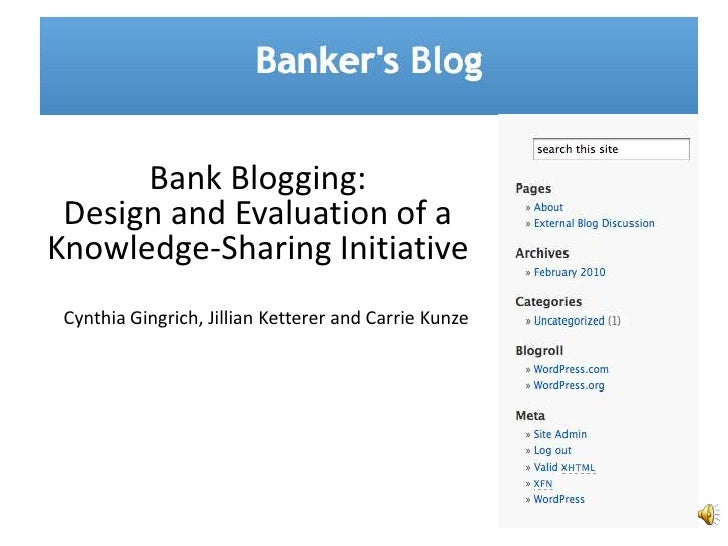 Bank Blogging: <br />Design and Evaluation of a Knowledge-Sharing Initiative <br />Cynthia Gingrich, Jillian Ketterer and ...