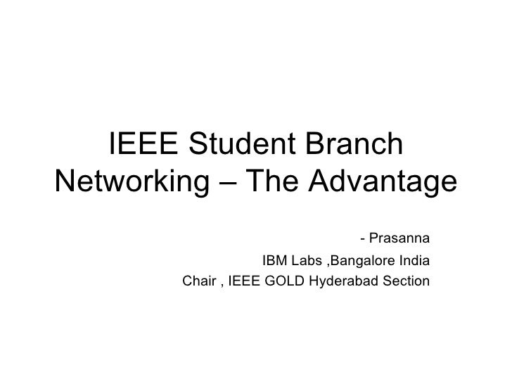 IEEE Student Branch Networking – The Advantage - Prasanna IBM Labs ,Bangalore India Chair , IEEE GOLD Hyderabad Section