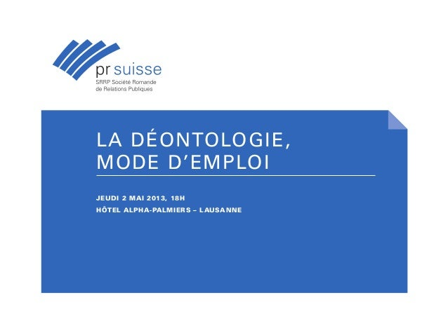 LA DÉONTOLOGIE,MODE D'EMPLOIJEUDI 2 MAI 2013, 18HHÔTEL ALPHA-PALMIERS – LAUSANNE