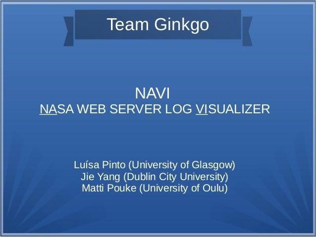 Team Ginkgo NAVI NASA WEB SERVER LOG VISUALIZER Luísa Pinto (University of Glasgow) Jie Yang (Dublin City University) Matt...