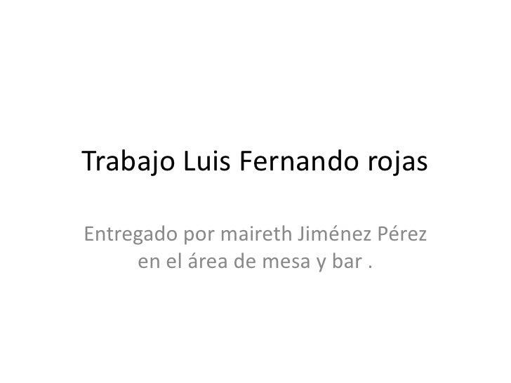 Trabajo Luis Fernando rojas<br />Entregado por maireth Jiménez Pérez en el área de mesa y bar .<br />