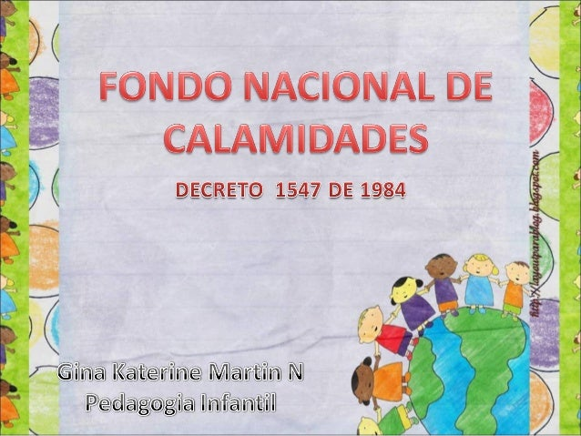 El fondo nacional de calamidades fue creado por elartículo 1º del Decreto 1547 de 1984, modificado por elartículo 70 del D...