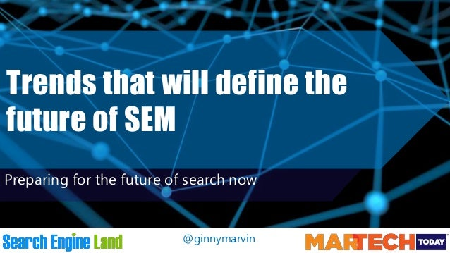 @ginnymarvin Trends that will define the future of SEM Preparing for the future of search now