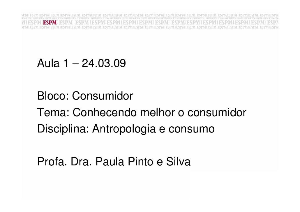 Aula 1 – 24.03.09  Bloco: Consumidor Tema: Conhecendo melhor o consumidor Disciplina: Antropologia e consumo  Profa. Dra. ...