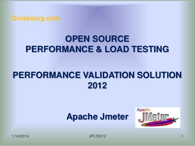 Ginsbourg.com  OPEN SOURCE PERFORMANCE & LOAD TESTING PERFORMANCE VALIDATION SOLUTION 2012  Apache Jmeter 1/14/2014  JPLT2...