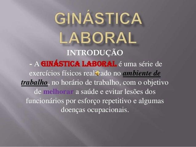 INTRODUÇÃO - A ginástica laboral é uma série de exercícios físicos realizado no ambiente de trabalho, no horário de trabal...