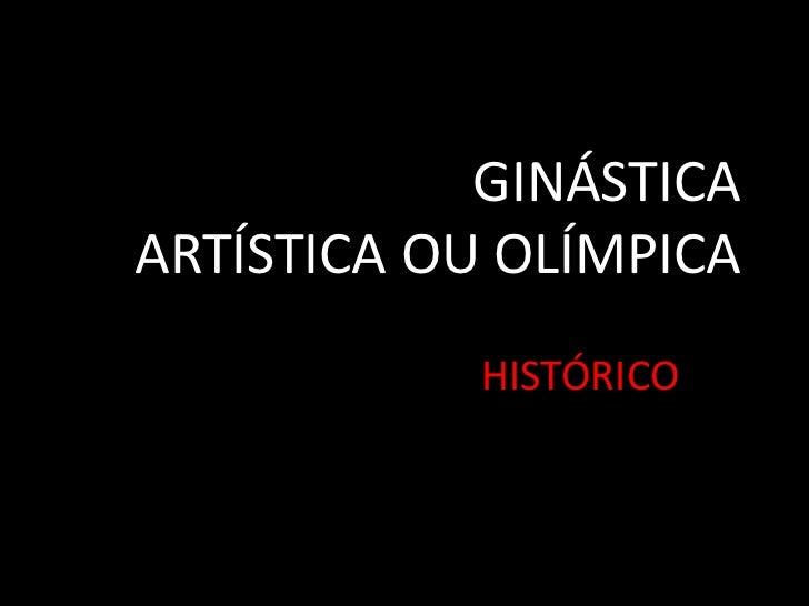 GINÁSTICA ARTÍSTICA OU OLÍMPICA<br />HISTÓRICO<br />