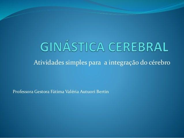 Atividades simples para a integração do cérebro Professora Gestora Fátima Valéria Autuori Bertin