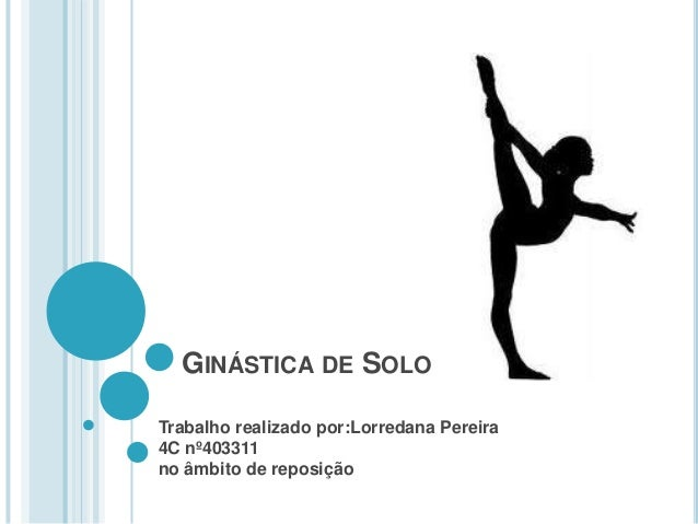 GINÁSTICA DE SOLO Trabalho realizado por:Lorredana Pereira 4C nº403311 no âmbito de reposição