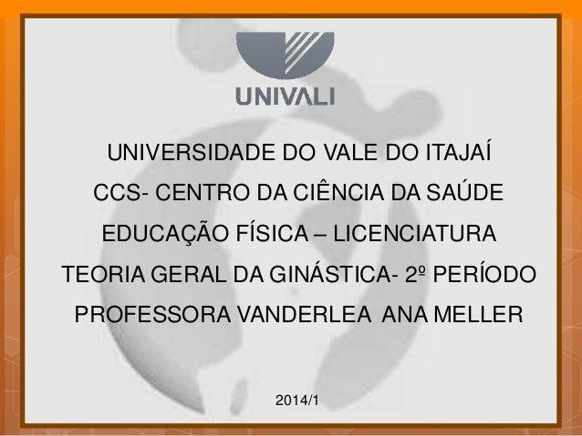 2014/1 UNIVERSIDADE DO VALE DO ITAJAÍ CCS- CENTRO DA CIÊNCIA DA SAÚDE EDUCAÇÃO FÍSICA – LICENCIATURA TEORIA GERAL DA GINÁS...