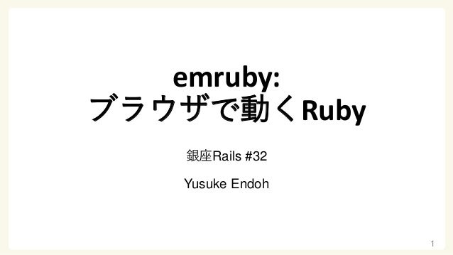 emruby: ブラウザで動くRuby 銀座Rails #32 Yusuke Endoh 1