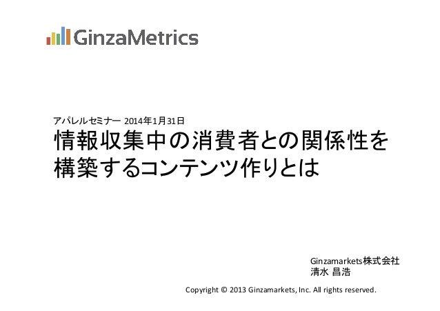 アパレルセミナー 2014年1月31日  情報収集中の消費者との関係性を   構築するコンテンツ作りとは  Ginzamarkets株式会社   清水 昌浩 Copyright  ©  2013  Ginzamarke...