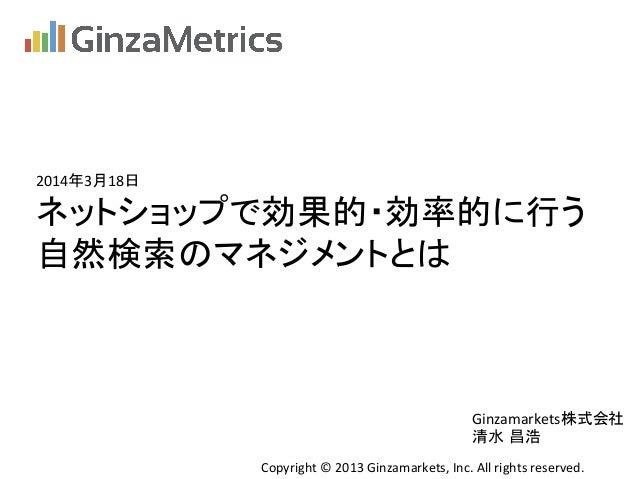 2014年3月18日 ネットショップで効果的・効率的に行う   自然検索のマネジメントとは Copyright  ©  2013  Ginzamarkets,  Inc.  All  rights  rese...