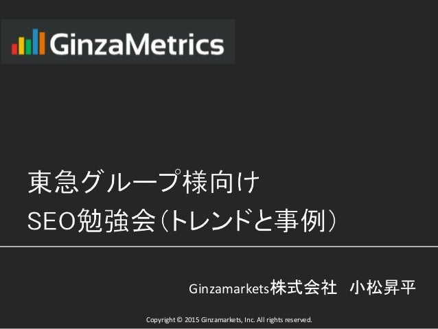 Copyright © 2015 Ginzamarkets, Inc. All rights reserved. Ginzamarkets株式会社 小松昇平
