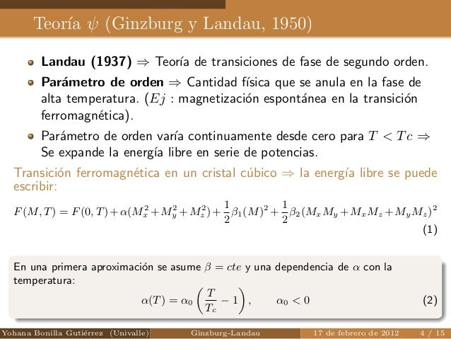 Teora   (Ginzburg y Landau, 1950)  Landau (1937) ) Teora de transiciones de fase de segundo orden.  Parametro de orden ) C...