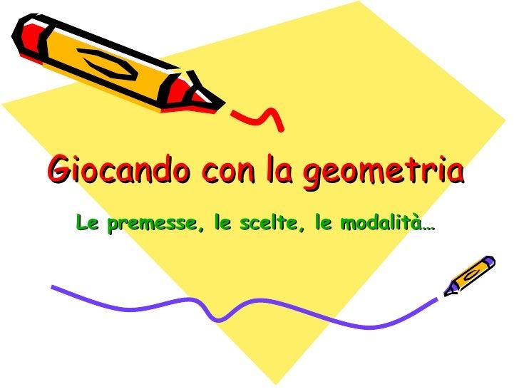 Giocando con la geometria Le premesse, le scelte, le modalità…