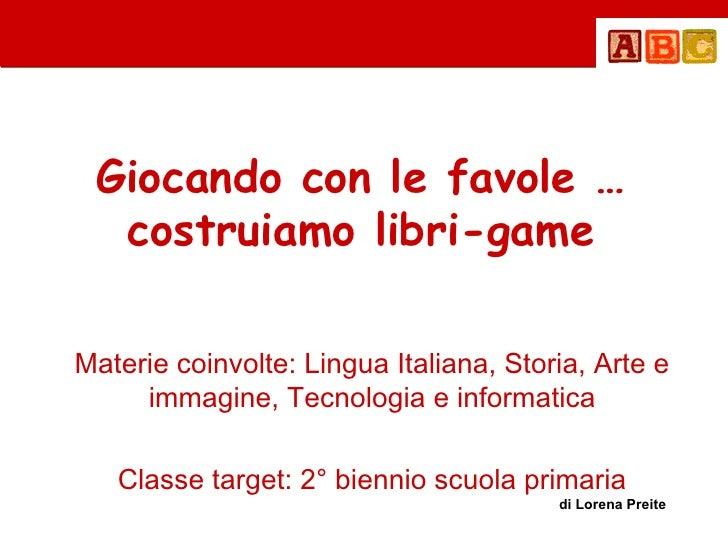 Giocando con le favole …  costruiamo libri-gameMaterie coinvolte: Lingua Italiana, Storia, Arte e     immagine, Tecnologia...