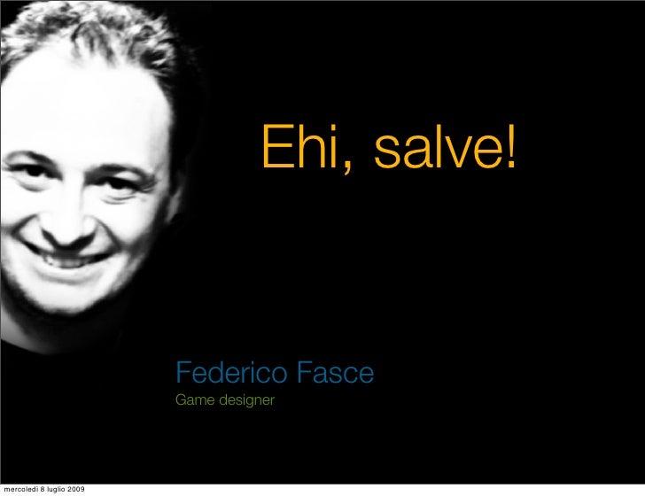 Ehi, salve!                             Federico Fasce                           Game designer     mercoledì 8 luglio 2009