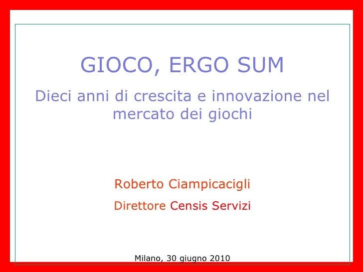 GIOCO, ERGO SUM Dieci anni di crescita e innovazione nel mercato dei giochi Roberto Ciampicacigli Direttore  Censis Serviz...