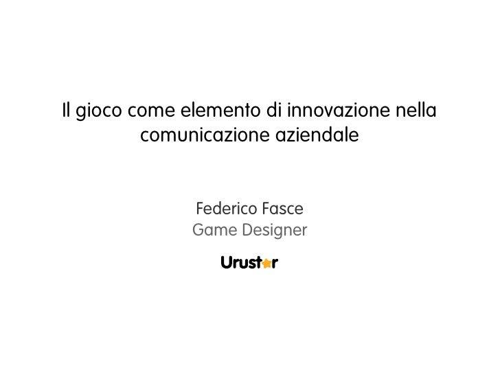 Il gioco come elemento di innovazione nella           comunicazione aziendale                 Federico Fasce              ...