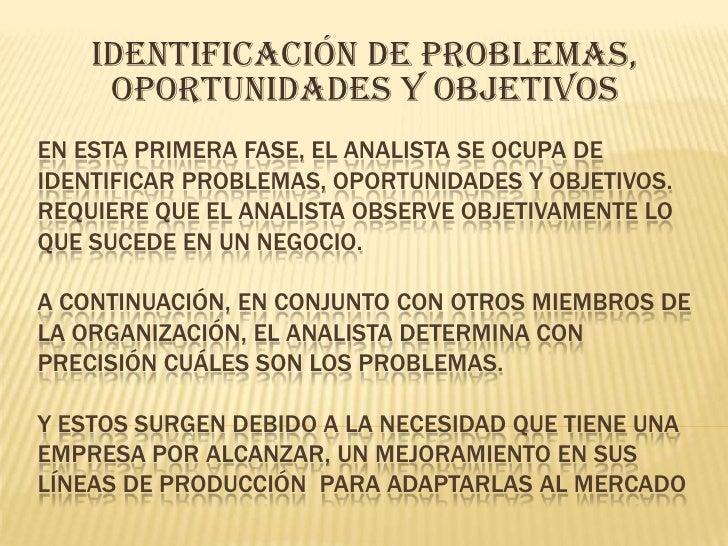 IDENTIFICACIÓN DE PROBLEMAS, OPORTUNIDADES Y OBJETIVOS<br />En esta primera fase, el analista se ocupa de identificar prob...