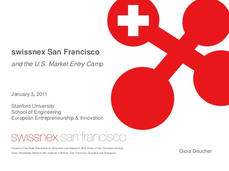 swissnex San Francisco and the U.S. Market Entry Camp    January 3, 2011  Stanford University School of Engineering Europe...