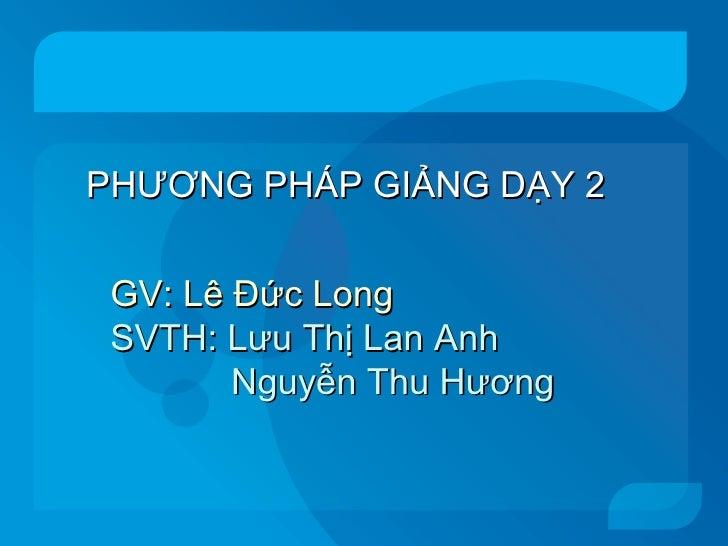 PHƯƠNG PHÁP GIẢNG DẠY 2 GV: Lê Đức Long SVTH: Lưu Thị Lan Anh Nguyễn Thu Hương