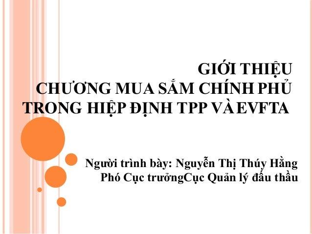 GIỚI THIỆU CHƯƠNG MUA SẮM CHÍNH PHỦ TRONG HIỆP ĐỊNH TPP VÀEVFTA Người trình bày: Nguyễn Thị Thúy Hằng Phó Cục trưởng...