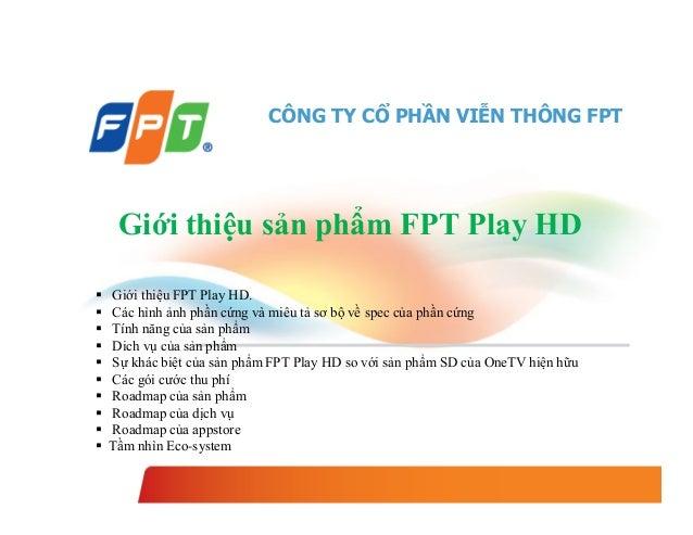 CÔNG TY CỔ PHẦN VIỄN THÔNG FPT  Giới thiệu sản phẩm FPT Play HD            Giới thiệu FPT Play HD. Các hình ảnh ...