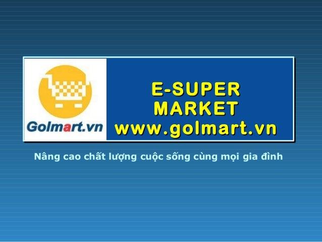 E-SUPERE-SUPER MARKETMARKET www.golmart.vnwww.golmart.vn Nâng cao chất lượng cuộc sống cùng mọi gia đình
