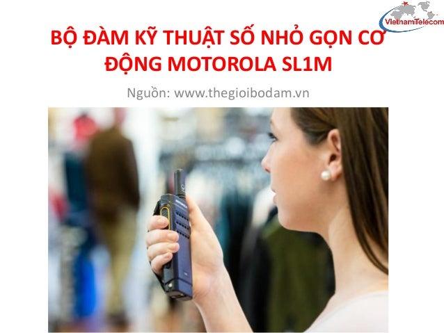 BỘ ĐÀM KỸ THUẬT SỐ NHỎ GỌN CƠ ĐỘNG MOTOROLA SL1M Nguồn: www.thegioibodam.vn
