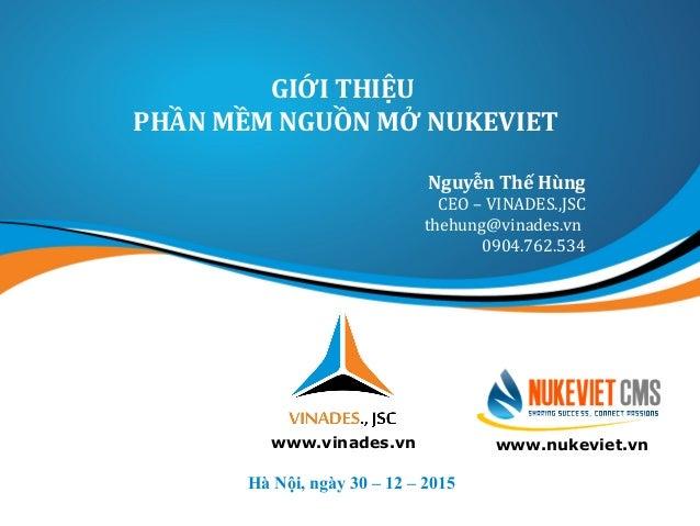 GIỚI THIỆU PHẦN MỀM NGUỒN MỞ NUKEVIET Hà Nội, ngày 30 – 12 – 2015 www.vinades.vn Nguyễn Thế Hùng CEO – VINADES.,JSC thehun...