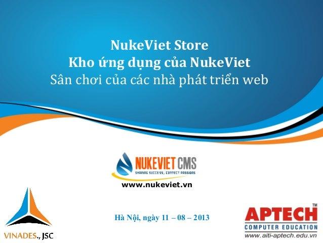 NukeViet Store Kho ứng dụng của NukeViet Sân chơi của các nhà phát triển web Hà Nội, ngày 11 – 08 – 2013 www.nukeviet.vn