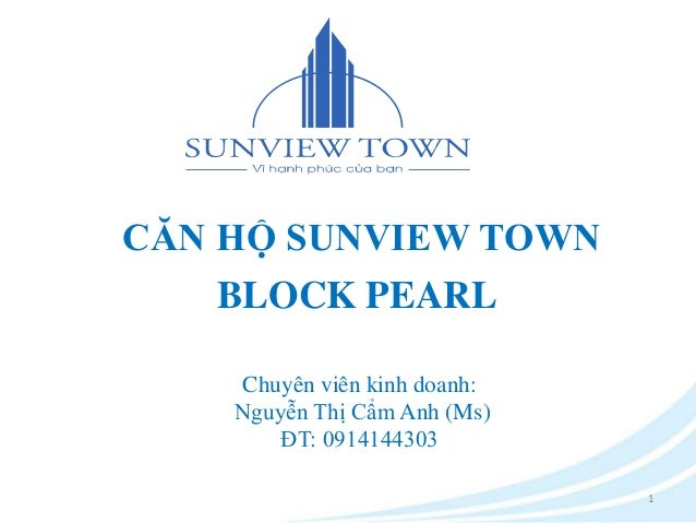 CĂN HỘ SUNVIEW TOWN  BLOCK PEARL  1  Chuyên viên kinh doanh:  Nguyễn Thị Cẩm Anh (Ms)  ĐT: 0914144303