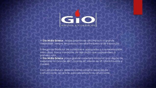 A Gio Mídia Exterior, realiza projetos de alto impacto e grandevisibilidade, sempre em pontos com alta Frequência de expos...