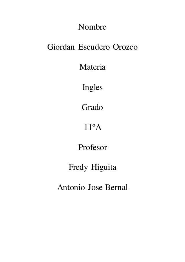 Nombre  Giordan Escudero Orozco  Materia  Ingles  Grado  11ºA  Profesor  Fredy Higuita  Antonio Jose Bernal