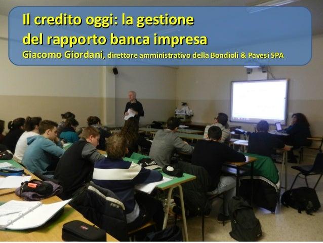 Il credito oggi: la gestione del rapporto banca impresa  Giacomo Giordani, direttore amministrativo della Bondioli & Paves...