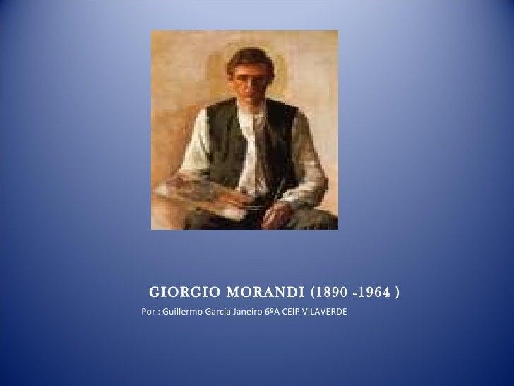 GIORGIO MORANDI (1890 -1964 ) Por : Guillermo García Janeiro 6ºA CEIP VILAVERDE