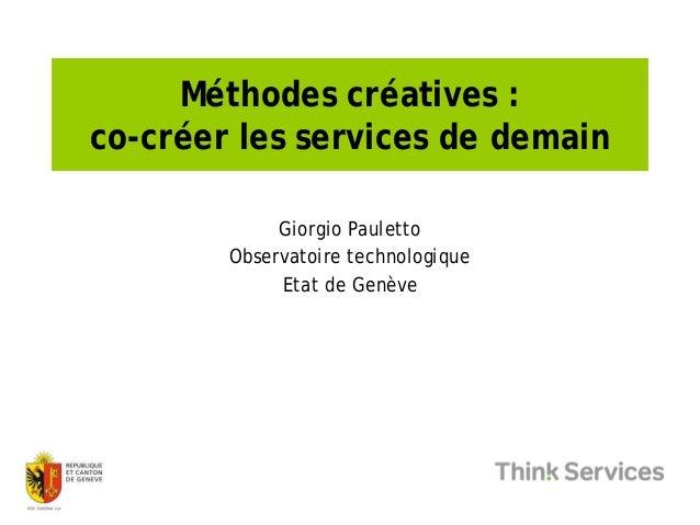 Méthodes créatives : co-créer les services de demain Giorgio Pauletto Observatoire technologique Etat de Genève