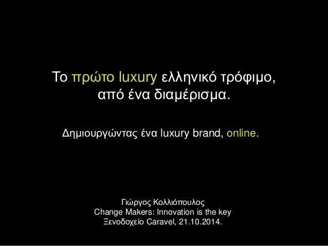 Το πρώτο luxury ελληνικό τρόφιμο,  από ένα διαμέρισμα.  Δημιουργώντας ένα luxury brand, online.  Γιώργος Κολλιόπουλος  Cha...