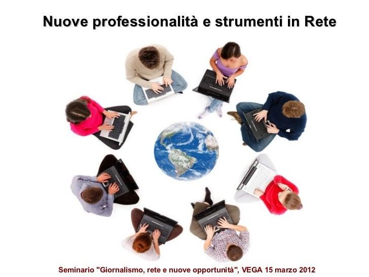 """Nuove professionalità e strumenti in Rete  Seminario """"Giornalismo, rete e nuove opportunità"""", VEGA 15 marzo 2012"""