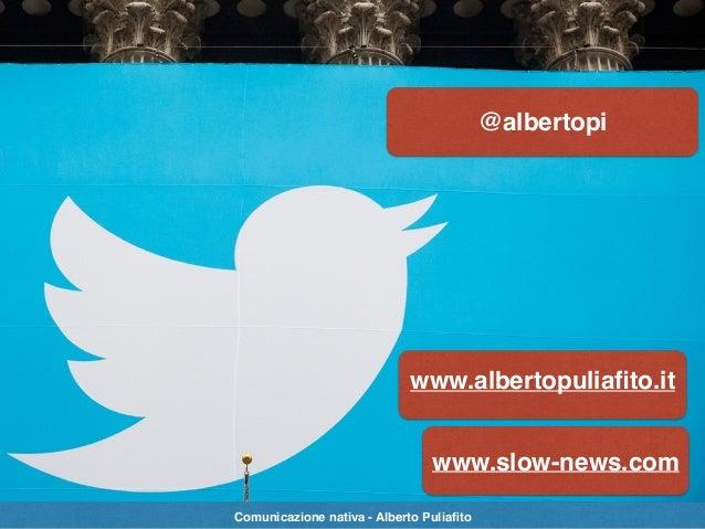 @albertopi www.albertopuliafito.it www.slow-news.com Comunicazione nativa - Alberto Puliafito