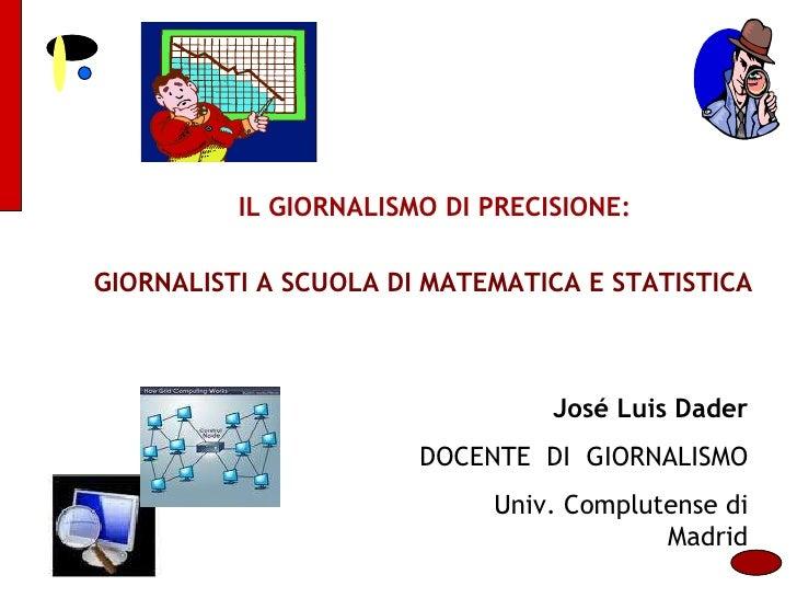 GIORNALISTI A SCUOLA DI MATEMATICA E STATISTICA IL GIORNALISMO DI PRECISIONE: José Luis Dader DOCENTE  DI  GIORNALISMO Uni...
