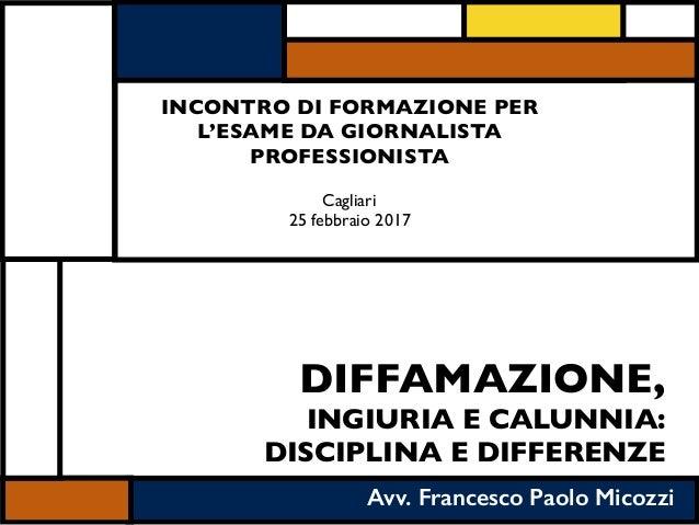 DIFFAMAZIONE, INGIURIA E CALUNNIA: DISCIPLINA E DIFFERENZE Avv. Francesco Paolo Micozzi INCONTRO DI FORMAZIONE PER L'ESAME...