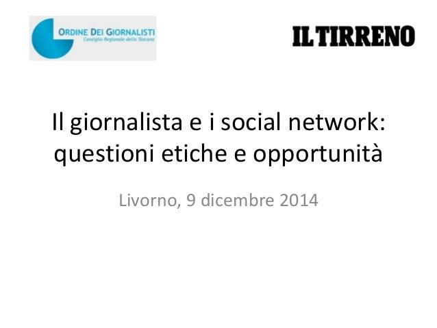 Il giornalista e i social network:  questioni etiche e opportunità  Livorno, 9 dicembre 2014
