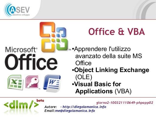giorno2-100321110649-phpapp02 Autore: - http://diegolamonica.info Email:me@diegolamonica.info Office & VBA ●Apprendere l'u...