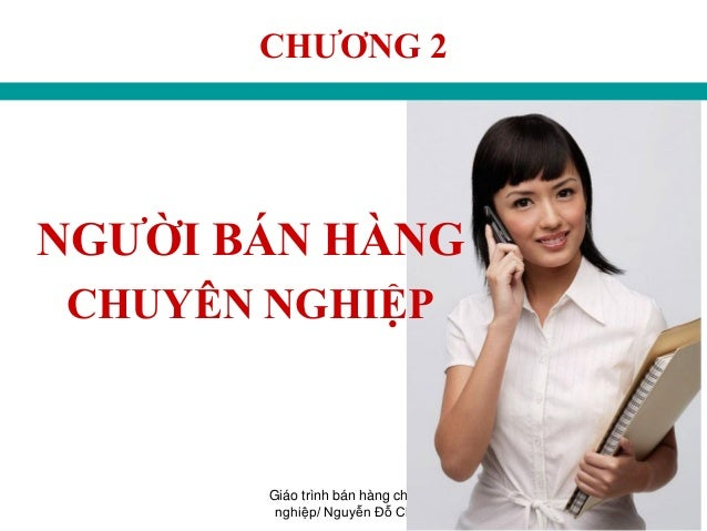 Giáo trình bán hàng chuyên nghiệp/ Nguyễn Đỗ Chiến 21 CHƢƠNG 2 NGƢỜI BÁN HÀNG CHUYÊN NGHIỆP
